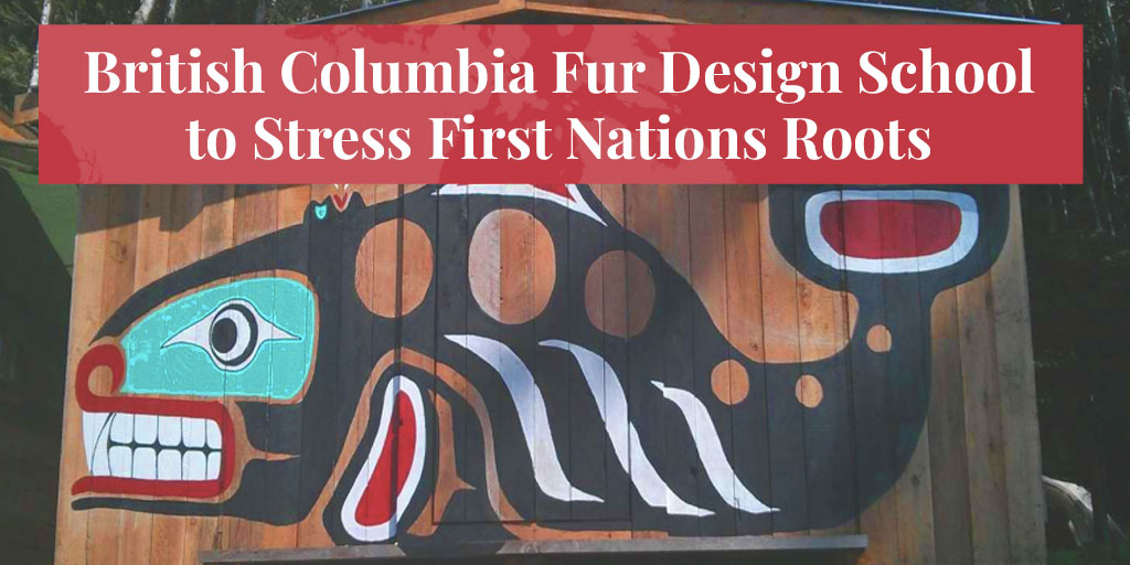 Truth About Fur Blog Highlight – British Columbia Fur Design School to Stress First Nations Roots